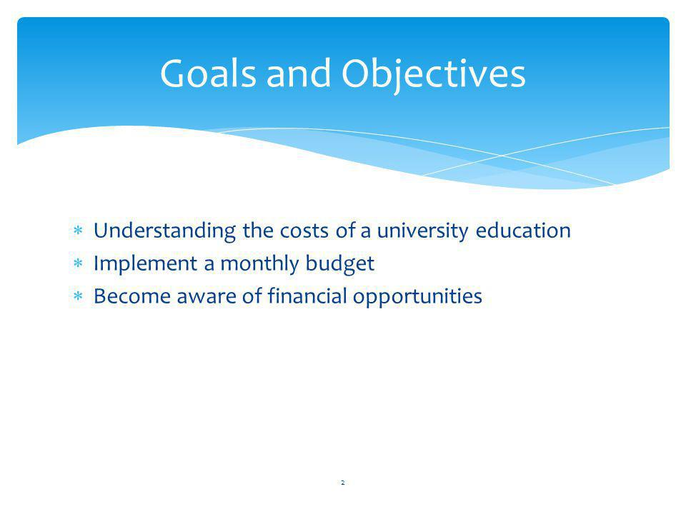Understanding the costs of a university education Implement a monthly budget Become aware of financial opportunities Goals and Objectives 2