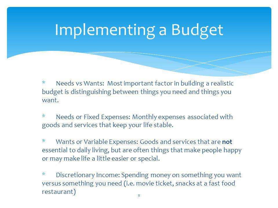 Implementing a Budget *Needs vs Wants: Most important factor in building a realistic budget is distinguishing between things you need and things you want.