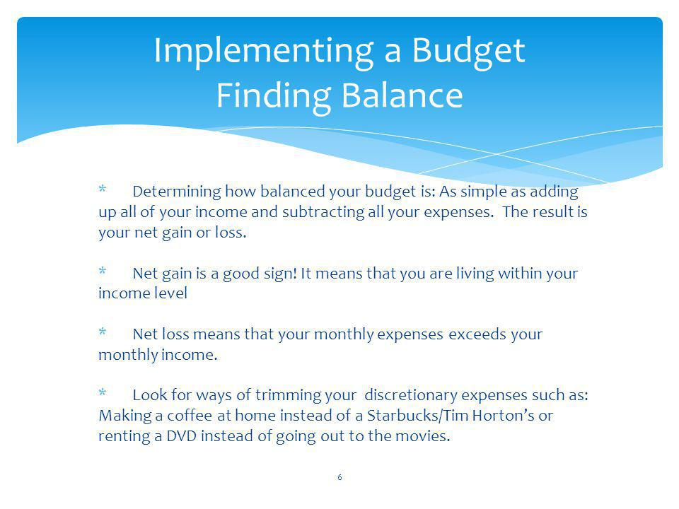 Implementing a Budget Finding Balance *Determining how balanced your budget is: As simple as adding up all of your income and subtracting all your expenses.