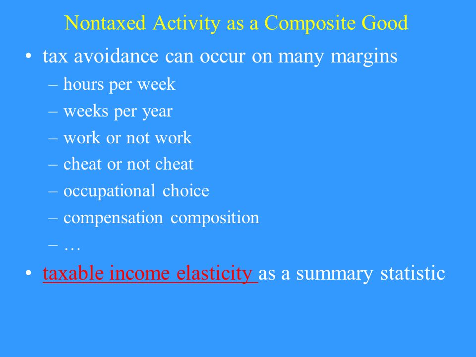Nontaxed Activity as a Composite Good tax avoidance can occur on many margins –hours per week –weeks per year –work or not work –cheat or not cheat –occupational choice –compensation composition –…–… taxable income elasticity as a summary statistictaxable income elasticity