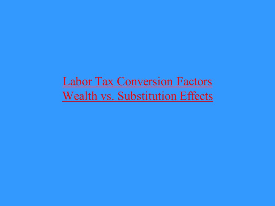 Labor Tax Conversion Factors Wealth vs. Substitution Effects