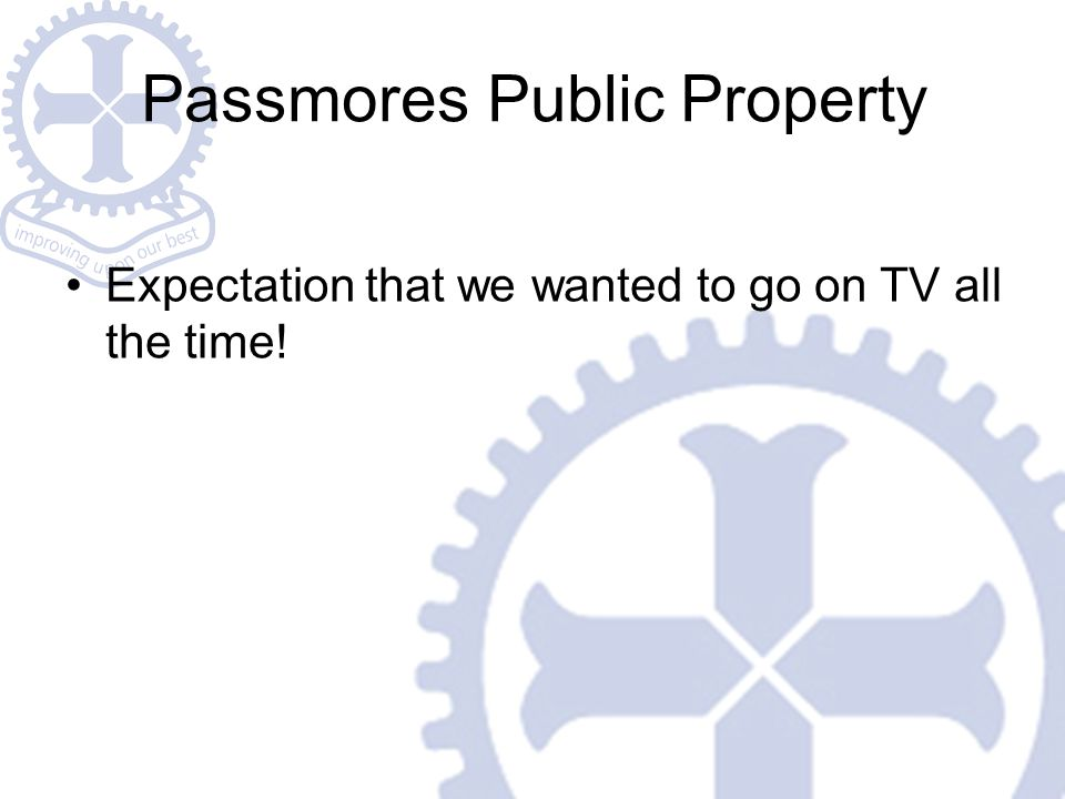 Passmores Public Property Expectation that we wanted to go on TV all the time!