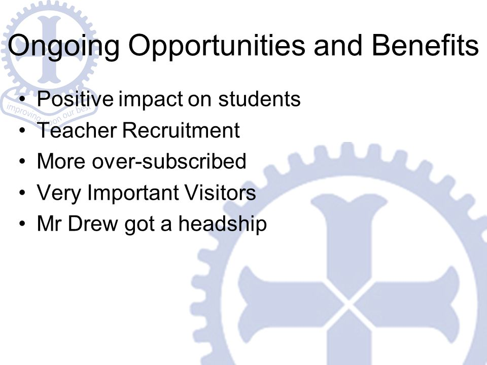 Ongoing Opportunities and Benefits Positive impact on students Teacher Recruitment More over-subscribed Very Important Visitors Mr Drew got a headship