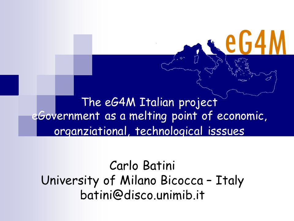 The eG4M Italian project eGovernment as a melting point of economic, organziational, technological isssues Carlo Batini University of Milano Bicocca – Italy batini@disco.unimib.it
