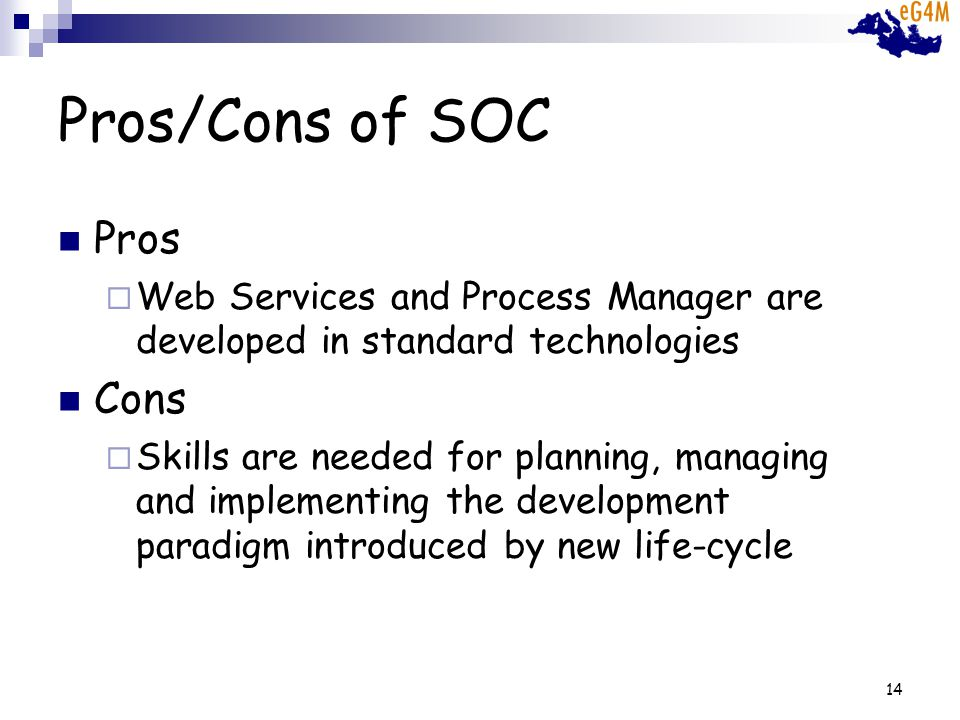 14 Pros/Cons of SOC Pros Web Services and Process Manager are developed in standard technologies Cons Skills are needed for planning, managing and implementing the development paradigm introduced by new life-cycle