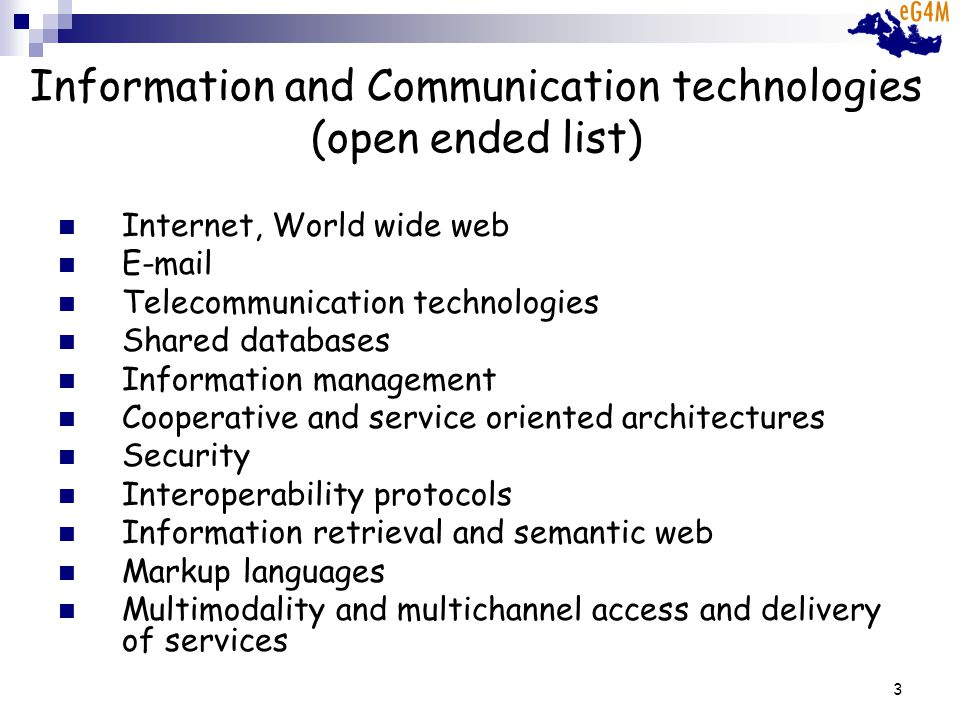 3 Information and Communication technologies (open ended list) Internet, World wide web E-mail Telecommunication technologies Shared databases Information management Cooperative and service oriented architectures Security Interoperability protocols Information retrieval and semantic web Markup languages Multimodality and multichannel access and delivery of services