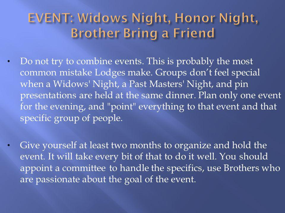 Do not try to combine events. This is probably the most common mistake Lodges make. Groups dont feel special when a Widows' Night, a Past Masters' Nig
