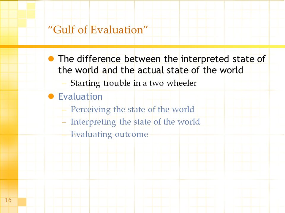 16 Gulf of Evaluation The difference between the interpreted state of the world and the actual state of the world –Starting trouble in a two wheeler E