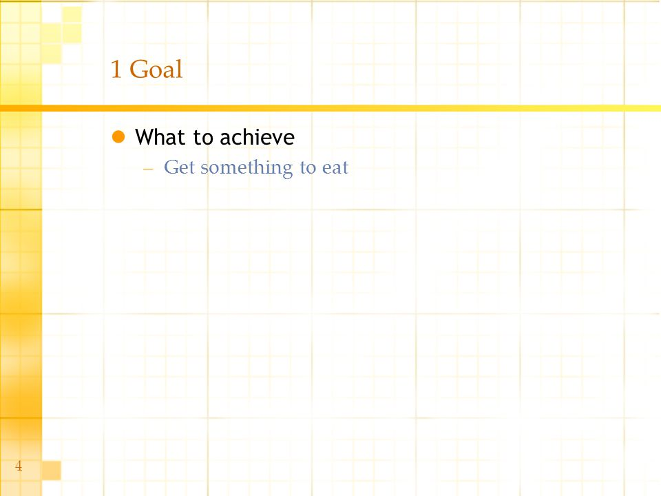 4 1 Goal What to achieve –Get something to eat