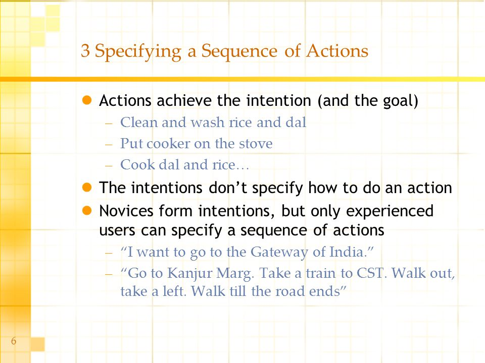6 3 Specifying a Sequence of Actions Actions achieve the intention (and the goal) –Clean and wash rice and dal –Put cooker on the stove –Cook dal and