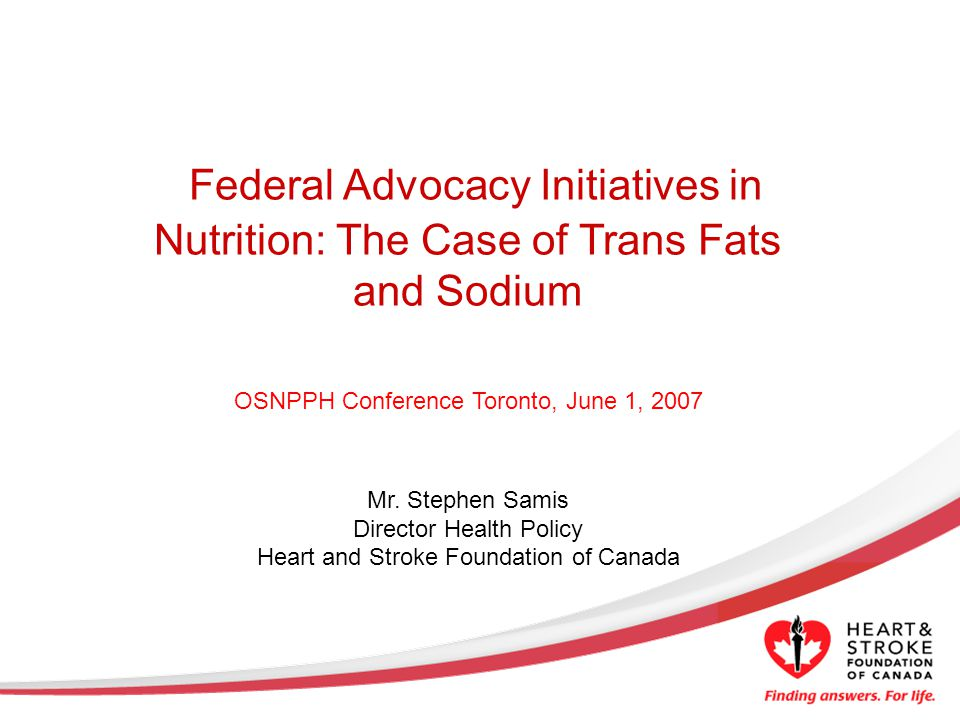 For More Information… Go to the Trans Fat website at www.healthcanada.ca/transfat www.healthcanada.ca/transfat Visit HSFC at www.heartandstroke.ca Check out Canadian Hypertension Education Program www.hypertension.ca/chep/