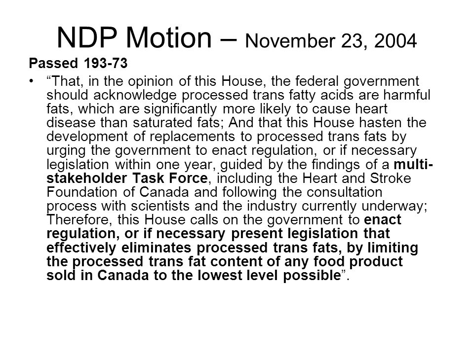 NDP Motion – November 23, 2004 Passed 193-73 That, in the opinion of this House, the federal government should acknowledge processed trans fatty acids are harmful fats, which are significantly more likely to cause heart disease than saturated fats; And that this House hasten the development of replacements to processed trans fats by urging the government to enact regulation, or if necessary legislation within one year, guided by the findings of a multi- stakeholder Task Force, including the Heart and Stroke Foundation of Canada and following the consultation process with scientists and the industry currently underway; Therefore, this House calls on the government to enact regulation, or if necessary present legislation that effectively eliminates processed trans fats, by limiting the processed trans fat content of any food product sold in Canada to the lowest level possible.