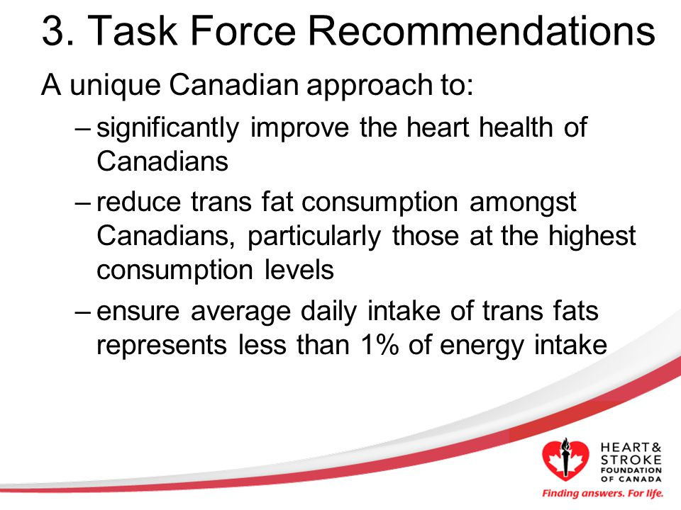 3. Task Force Recommendations A unique Canadian approach to: –significantly improve the heart health of Canadians –reduce trans fat consumption amongs