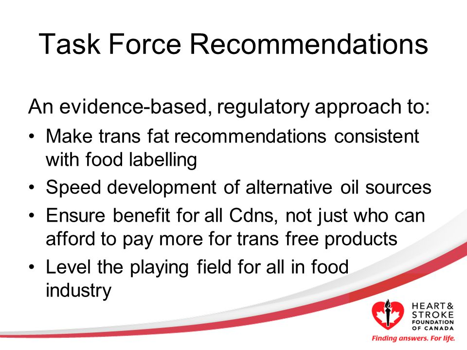 Task Force Recommendations An evidence-based, regulatory approach to: Make trans fat recommendations consistent with food labelling Speed development of alternative oil sources Ensure benefit for all Cdns, not just who can afford to pay more for trans free products Level the playing field for all in food industry