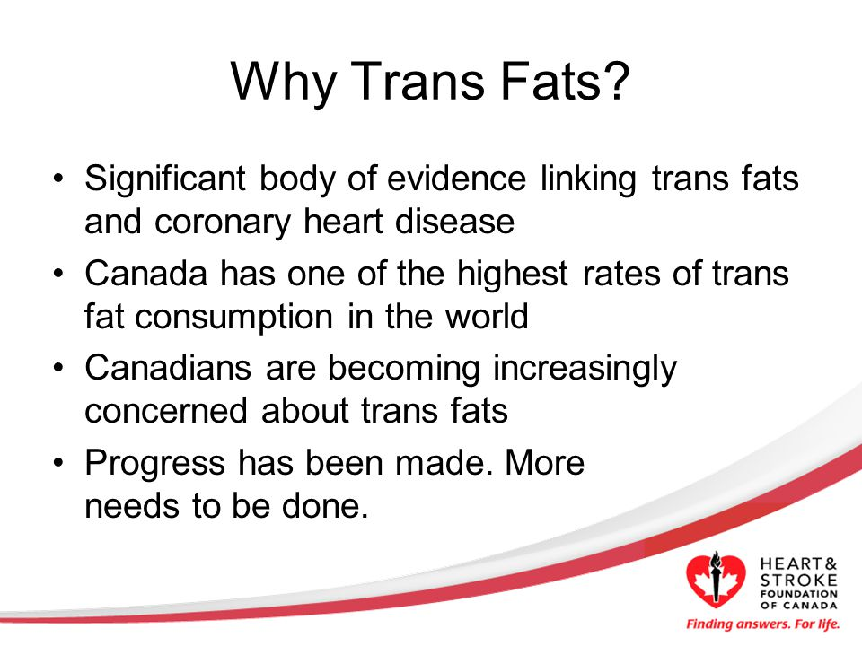 Why Trans Fats? Significant body of evidence linking trans fats and coronary heart disease Canada has one of the highest rates of trans fat consumptio