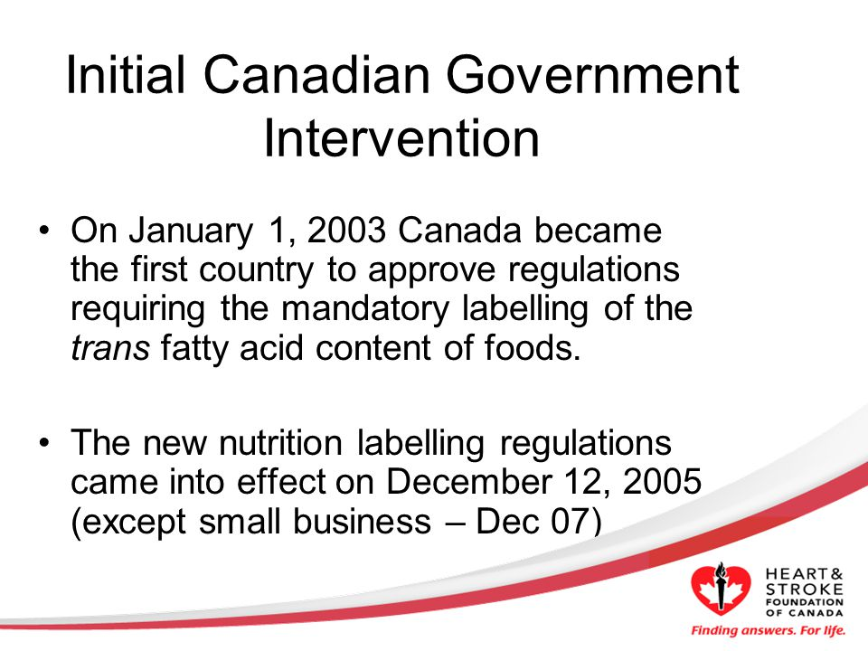 Initial Canadian Government Intervention On January 1, 2003 Canada became the first country to approve regulations requiring the mandatory labelling of the trans fatty acid content of foods.