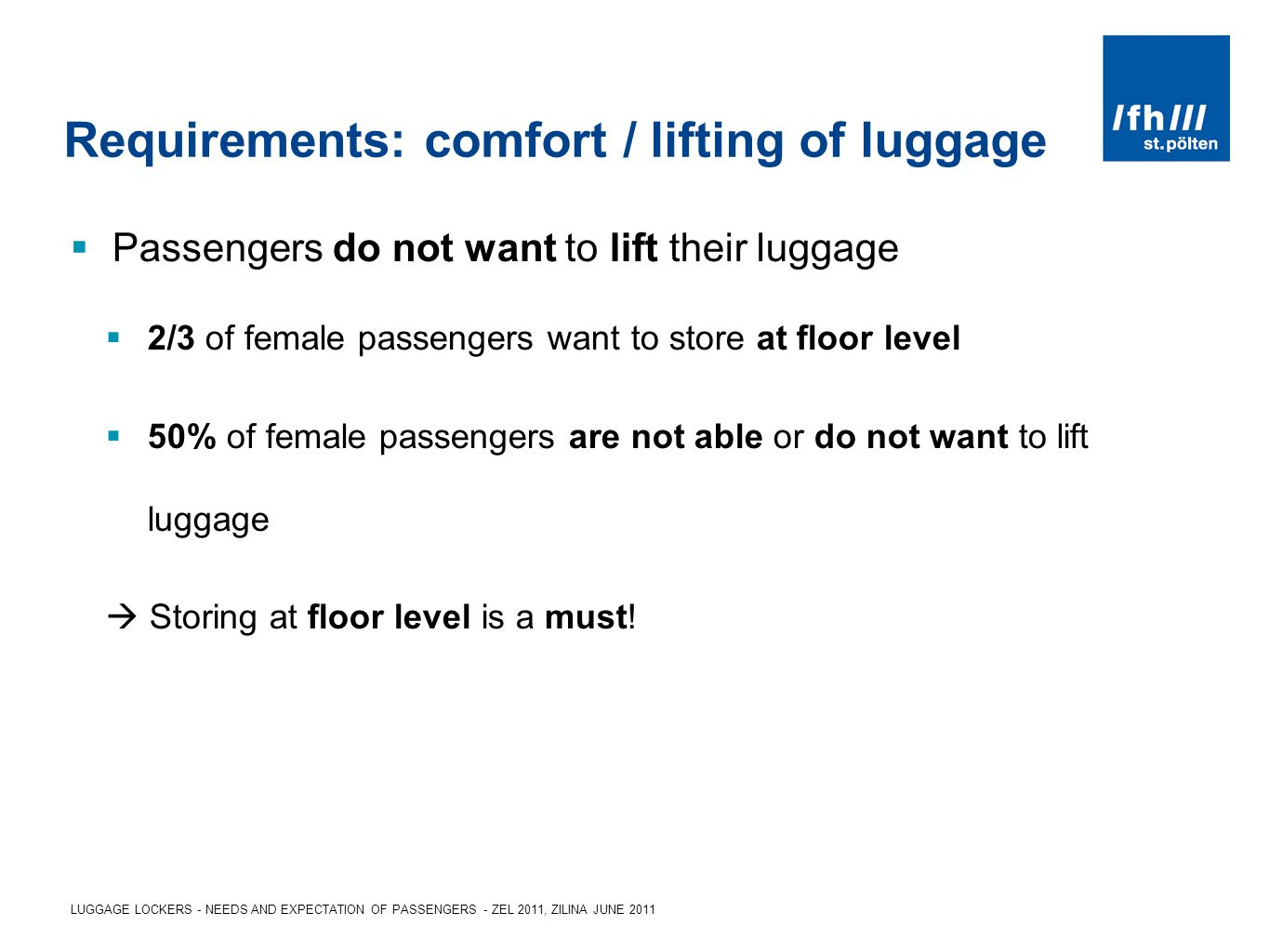LUGGAGE LOCKERS - NEEDS AND EXPECTATION OF PASSENGERS - ZEL 2011, ZILINA JUNE 2011 Requirements: comfort / lifting of luggage Passengers do not want to lift their luggage 2/3 of female passengers want to store at floor level 50% of female passengers are not able or do not want to lift luggage Storing at floor level is a must!