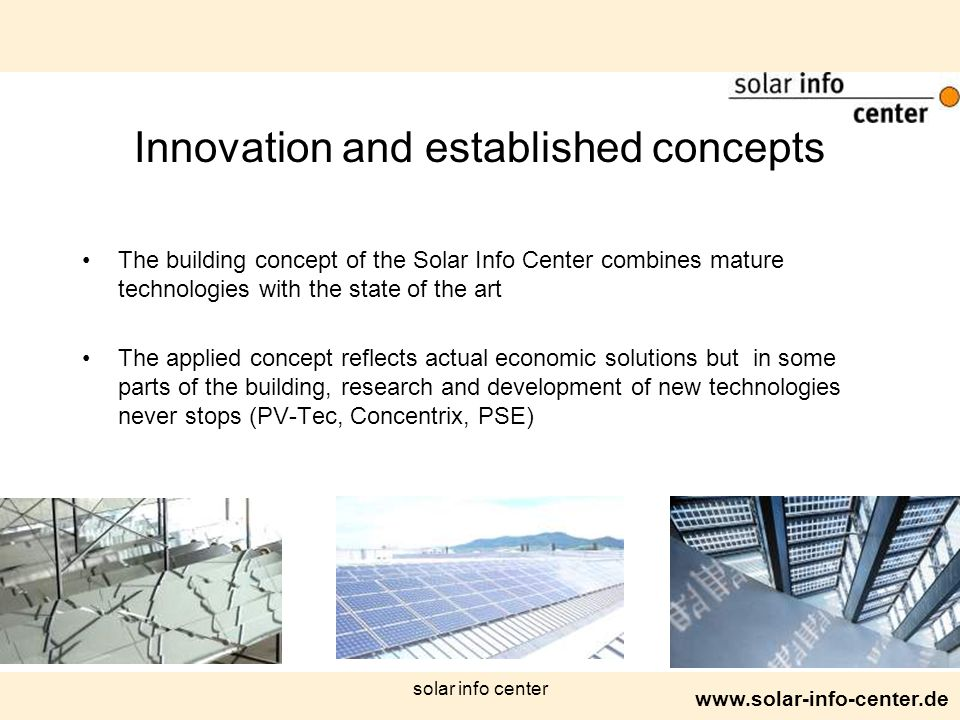 www.solar-info-center.de solar info center Innovation and established concepts The building concept of the Solar Info Center combines mature technologies with the state of the art The applied concept reflects actual economic solutions but in some parts of the building, research and development of new technologies never stops (PV-Tec, Concentrix, PSE)