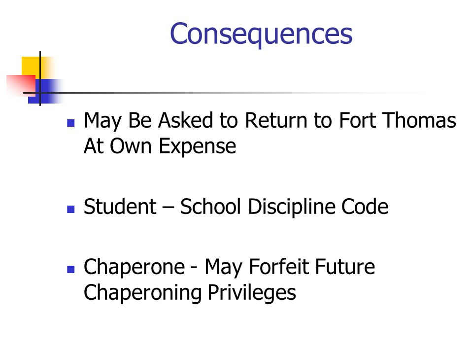 Consequences May Be Asked to Return to Fort Thomas At Own Expense Student – School Discipline Code Chaperone - May Forfeit Future Chaperoning Privileges