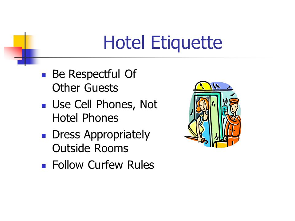 Hotel Etiquette Be Respectful Of Other Guests Use Cell Phones, Not Hotel Phones Dress Appropriately Outside Rooms Follow Curfew Rules