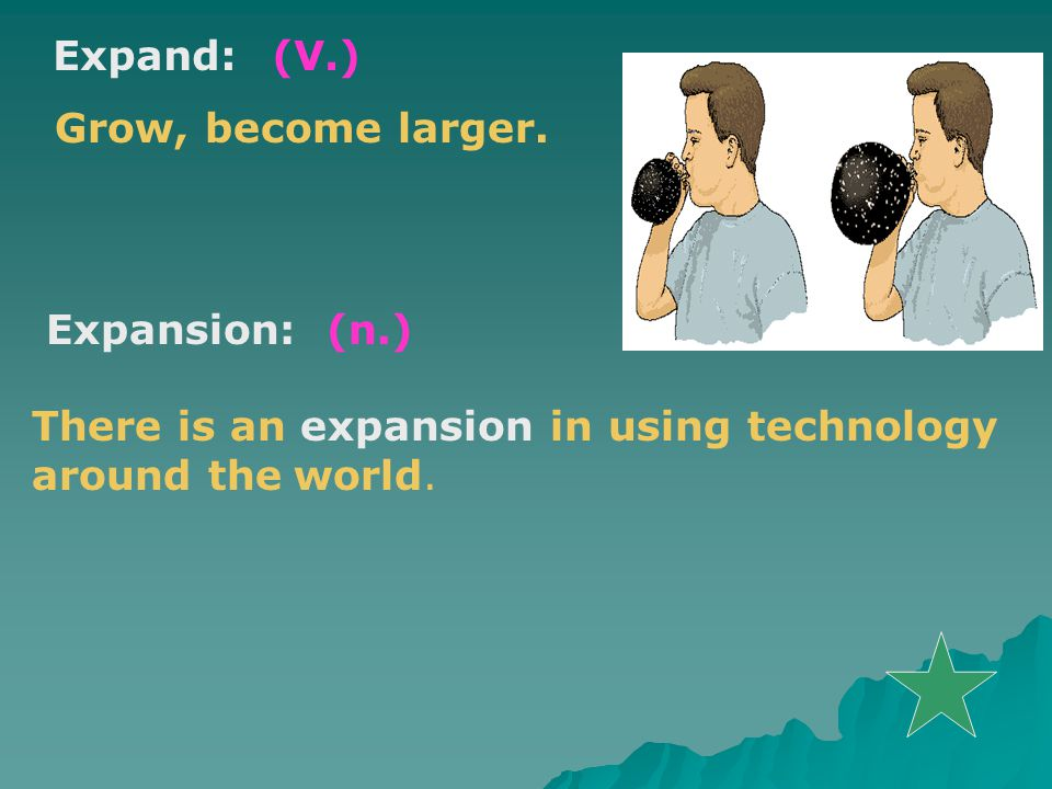 Expand:(V.) Grow, become larger.