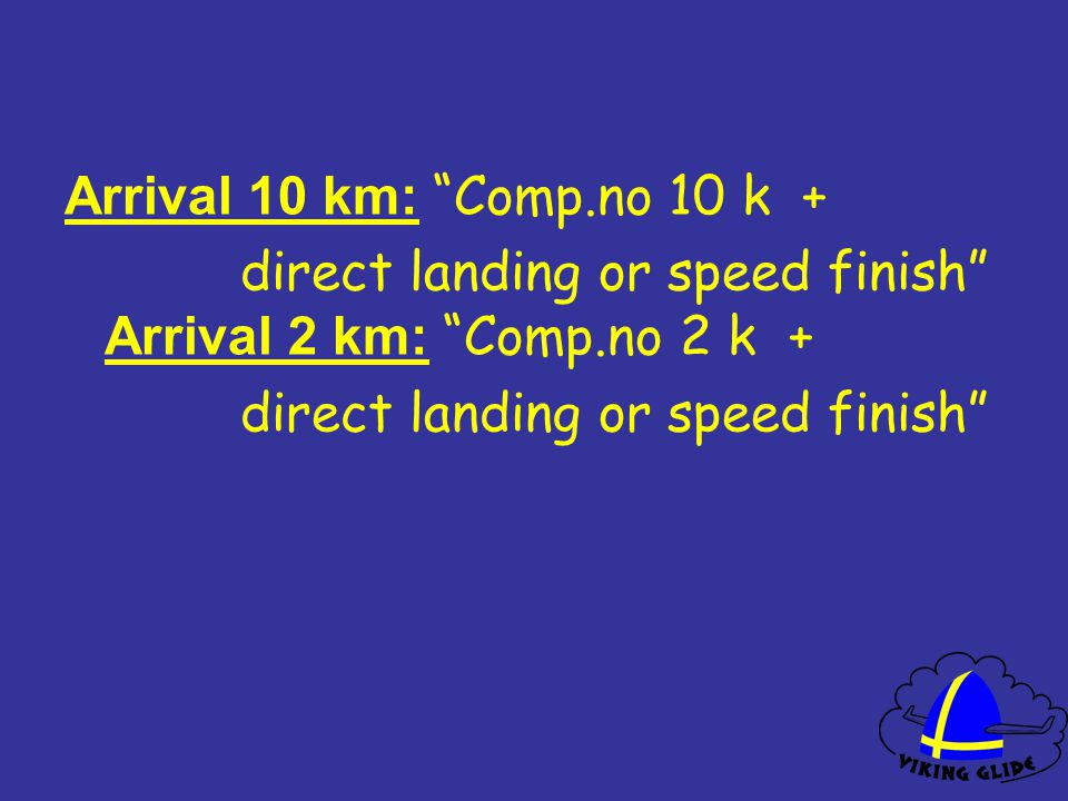 Arrival 10 km: Comp.no 10 k + direct landing or speed finish Arrival 2 km: Comp.no 2 k + direct landing or speed finish