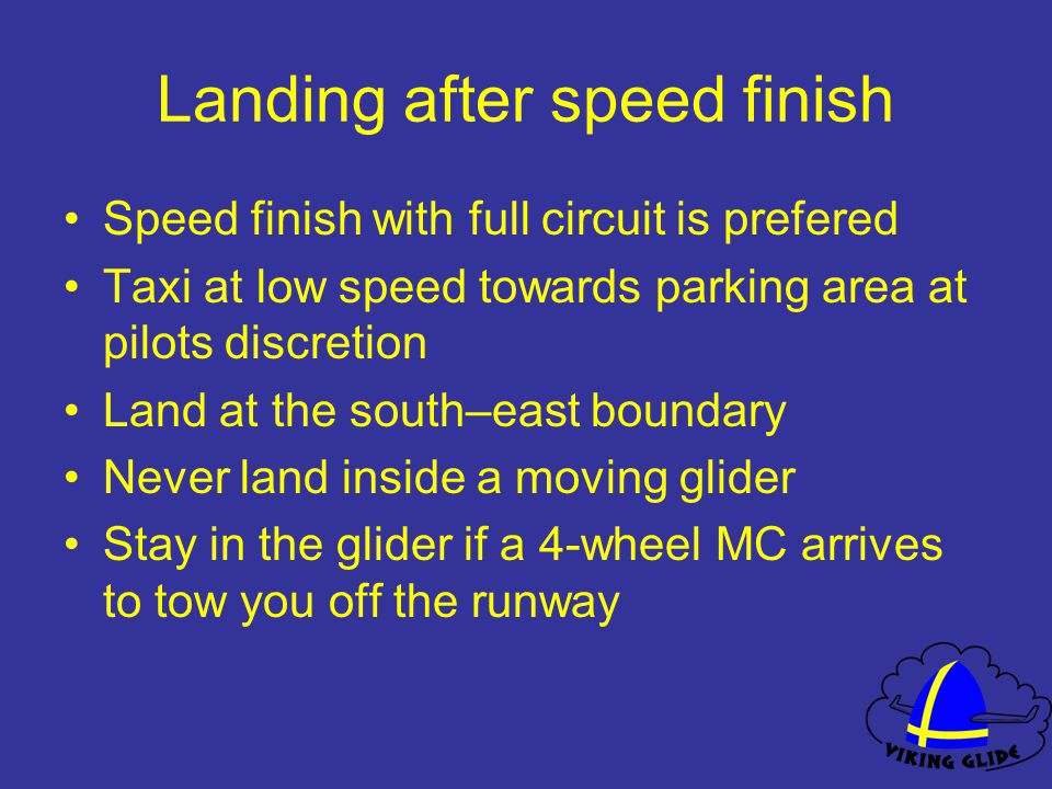 Landing after speed finish Speed finish with full circuit is prefered Taxi at low speed towards parking area at pilots discretion Land at the south–east boundary Never land inside a moving glider Stay in the glider if a 4-wheel MC arrives to tow you off the runway