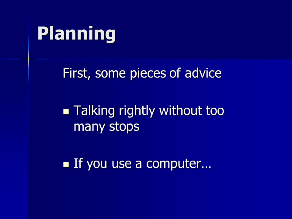 Planning First, some pieces of advice Talking rightly without too many stops Talking rightly without too many stops If you use a computer… If you use a computer…