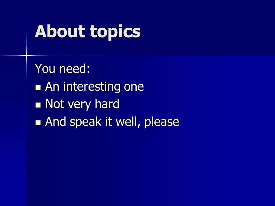 About topics You need: An interesting one An interesting one Not very hard Not very hard And speak it well, please And speak it well, please