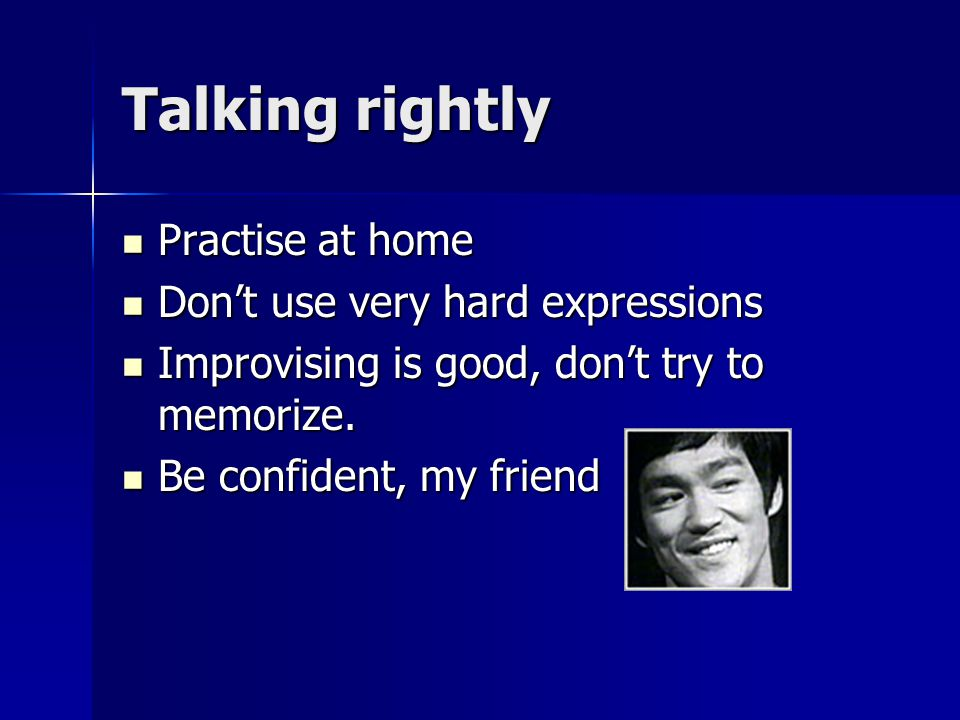 Talking rightly Practise at home Dont use very hard expressions Improvising is good, dont try to memorize.