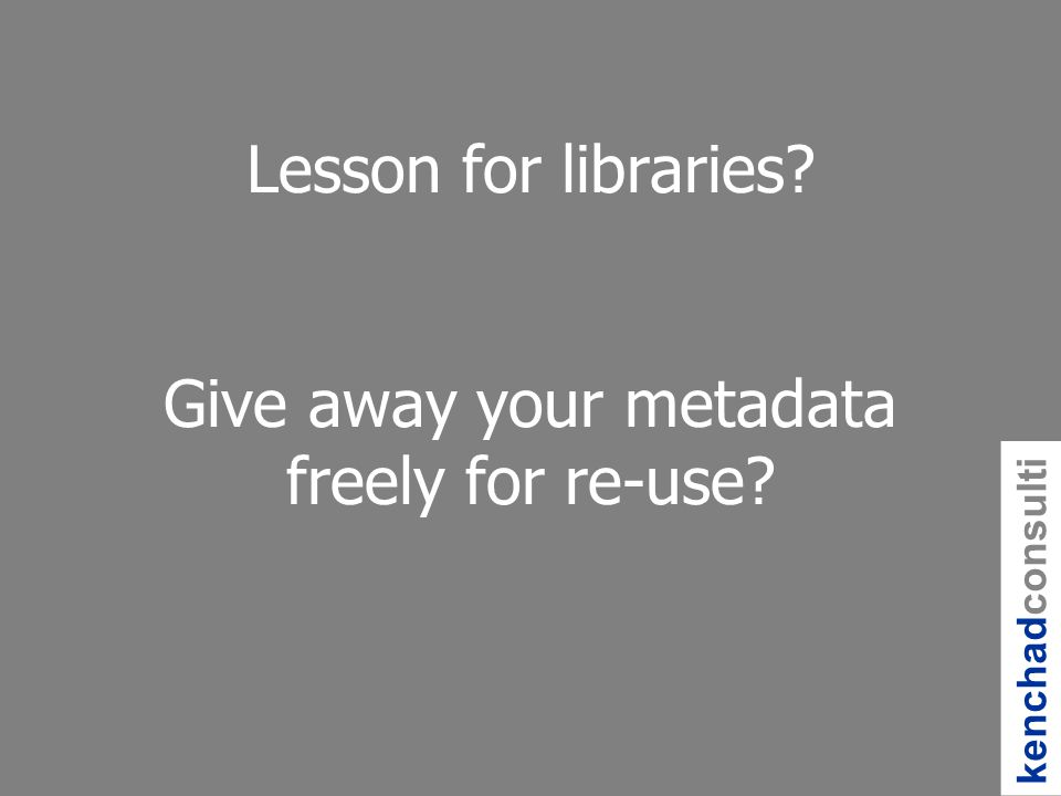 Lesson for libraries Give away your metadata freely for re-use kenchadconsulti ng