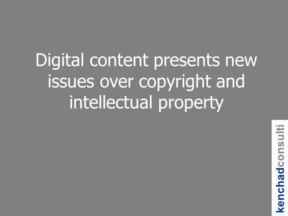 kenchadconsulti ng Digital content presents new issues over copyright and intellectual property
