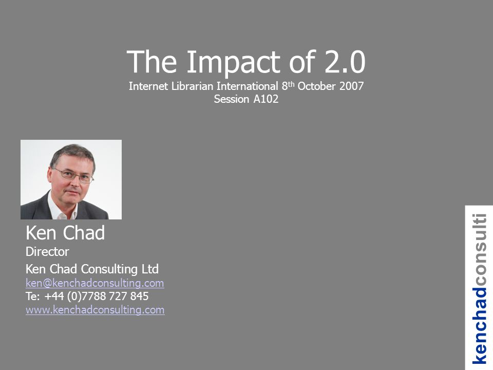 kenchadconsulti ng Ken Chad Director Ken Chad Consulting Ltd Te: +44 (0) The Impact of 2.0 Internet Librarian International 8 th October 2007 Session A102