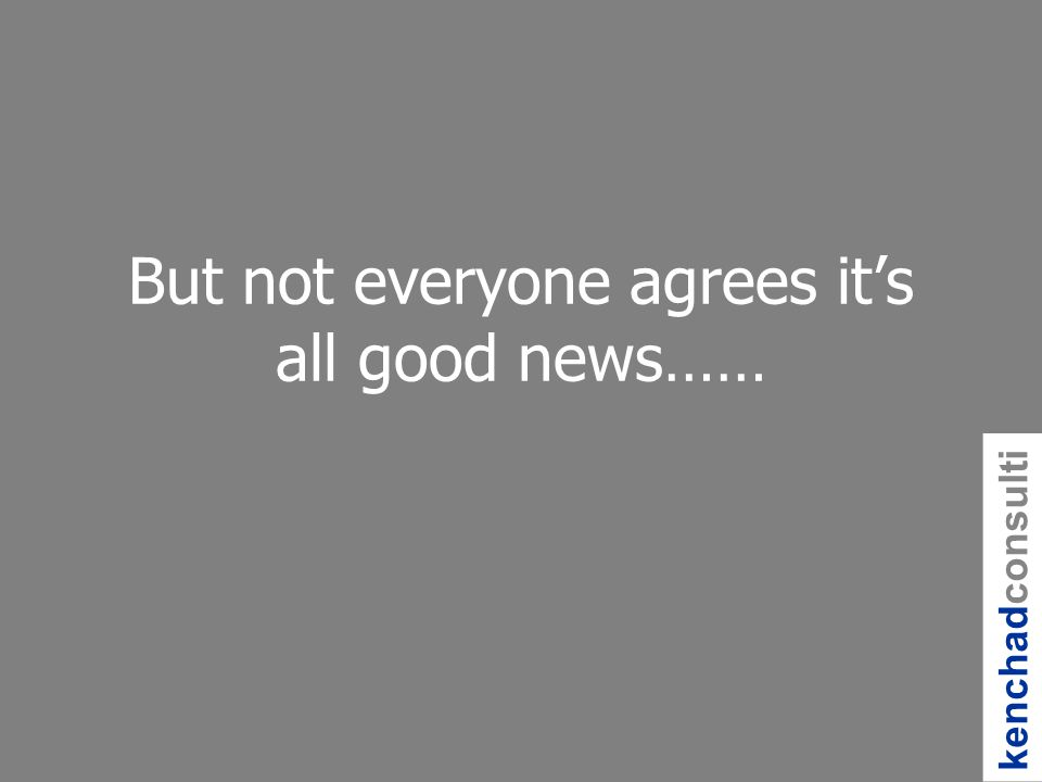 But not everyone agrees its all good news…… kenchadconsulti ng