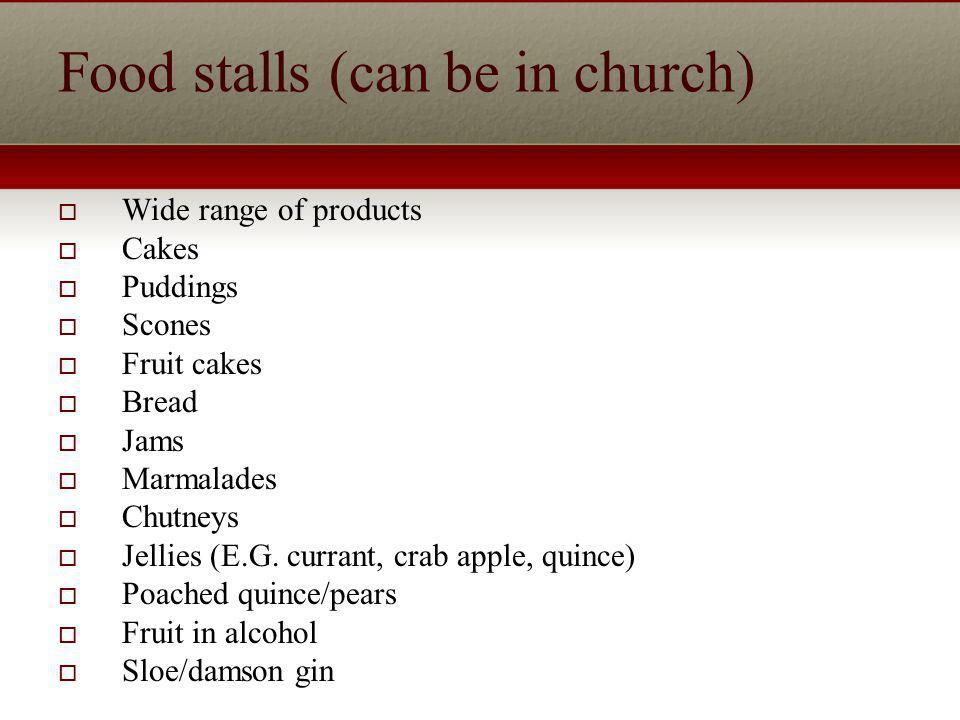 Food stalls (can be in church) Wide range of products Cakes Puddings Scones Fruit cakes Bread Jams Marmalades Chutneys Jellies (E.G.