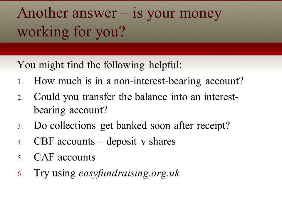 Another answer – is your money working for you. You might find the following helpful: 1.
