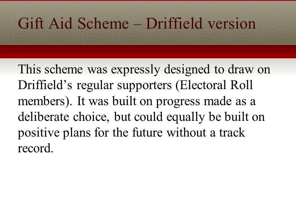 Gift Aid Scheme – Driffield version This scheme was expressly designed to draw on Driffields regular supporters (Electoral Roll members).