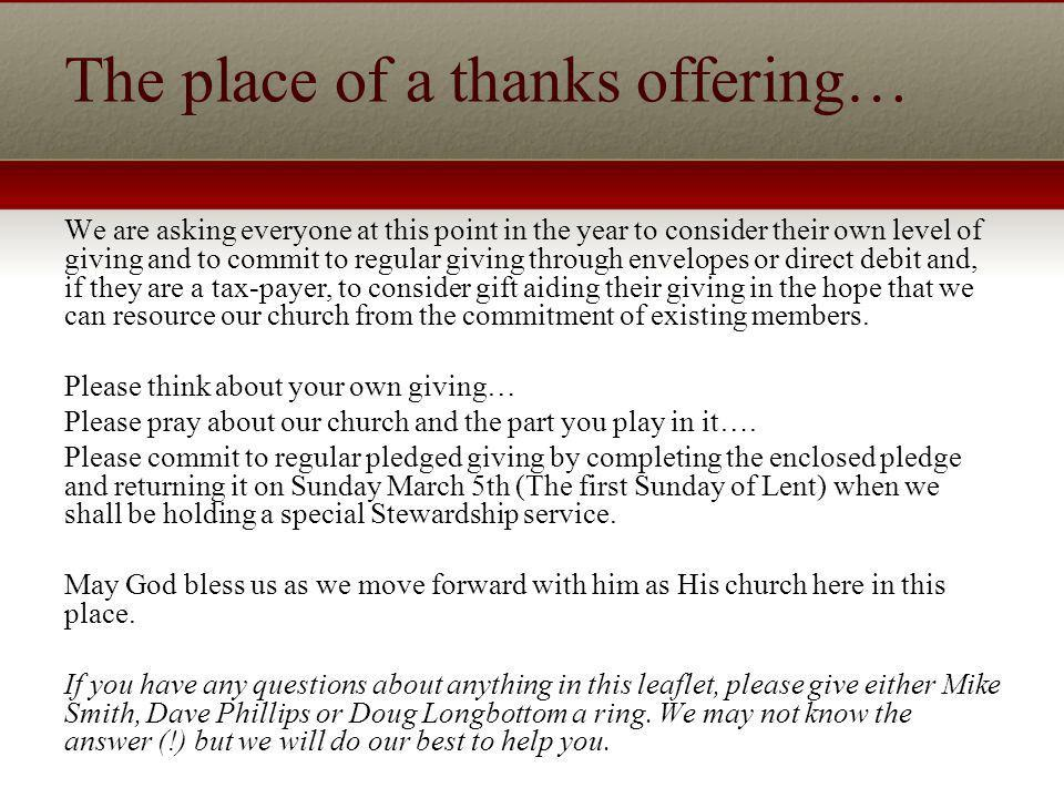 The place of a thanks offering… We are asking everyone at this point in the year to consider their own level of giving and to commit to regular giving through envelopes or direct debit and, if they are a tax-payer, to consider gift aiding their giving in the hope that we can resource our church from the commitment of existing members.
