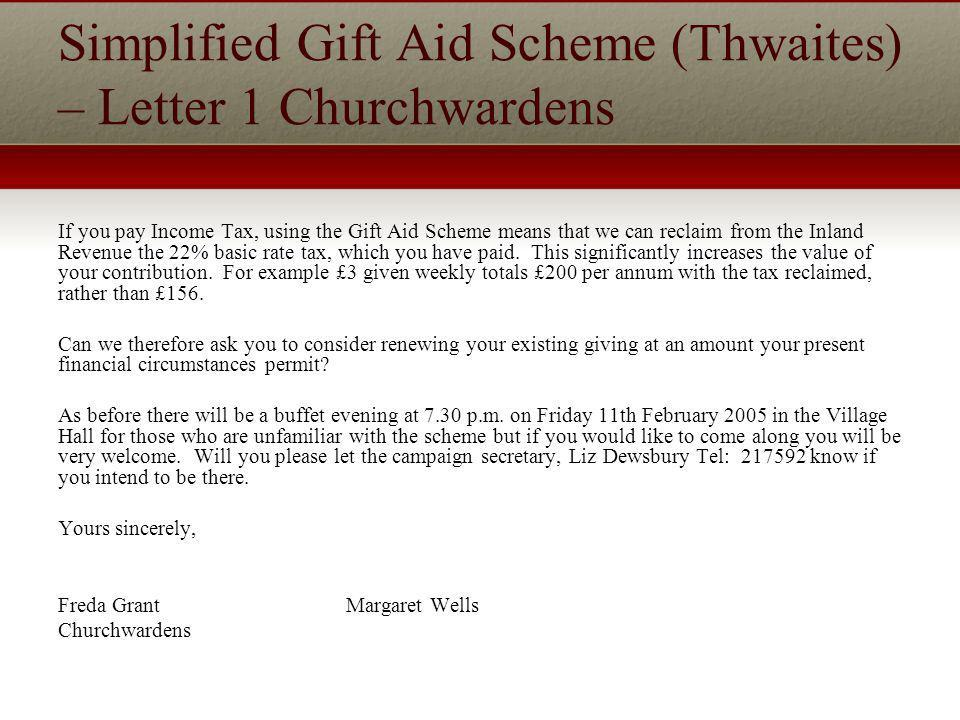 Simplified Gift Aid Scheme (Thwaites) – Letter 1 Churchwardens If you pay Income Tax, using the Gift Aid Scheme means that we can reclaim from the Inland Revenue the 22% basic rate tax, which you have paid.