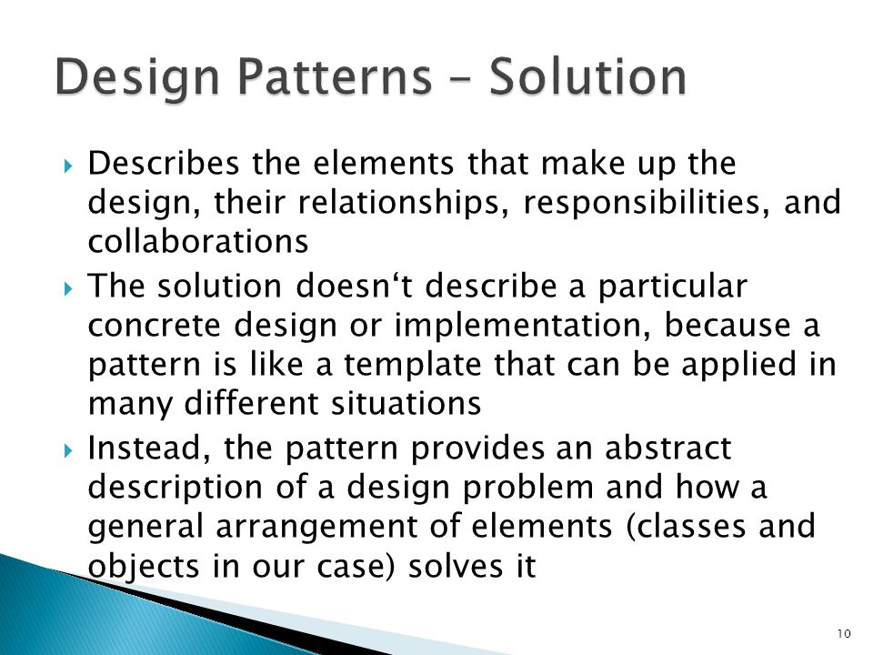 Describes the elements that make up the design, their relationships, responsibilities, and collaborations The solution doesnt describe a particular concrete design or implementation, because a pattern is like a template that can be applied in many different situations Instead, the pattern provides an abstract description of a design problem and how a general arrangement of elements (classes and objects in our case) solves it 10