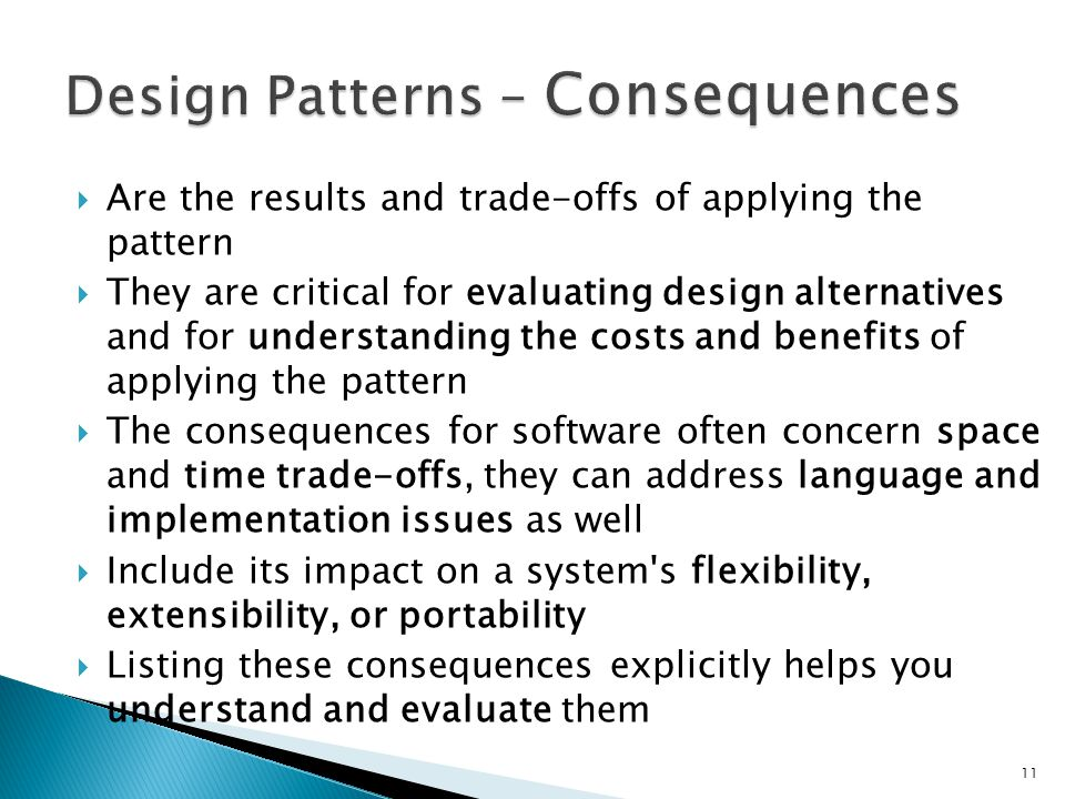 Are the results and trade-offs of applying the pattern They are critical for evaluating design alternatives and for understanding the costs and benefits of applying the pattern The consequences for software often concern space and time trade-offs, they can address language and implementation issues as well Include its impact on a system s flexibility, extensibility, or portability Listing these consequences explicitly helps you understand and evaluate them 11