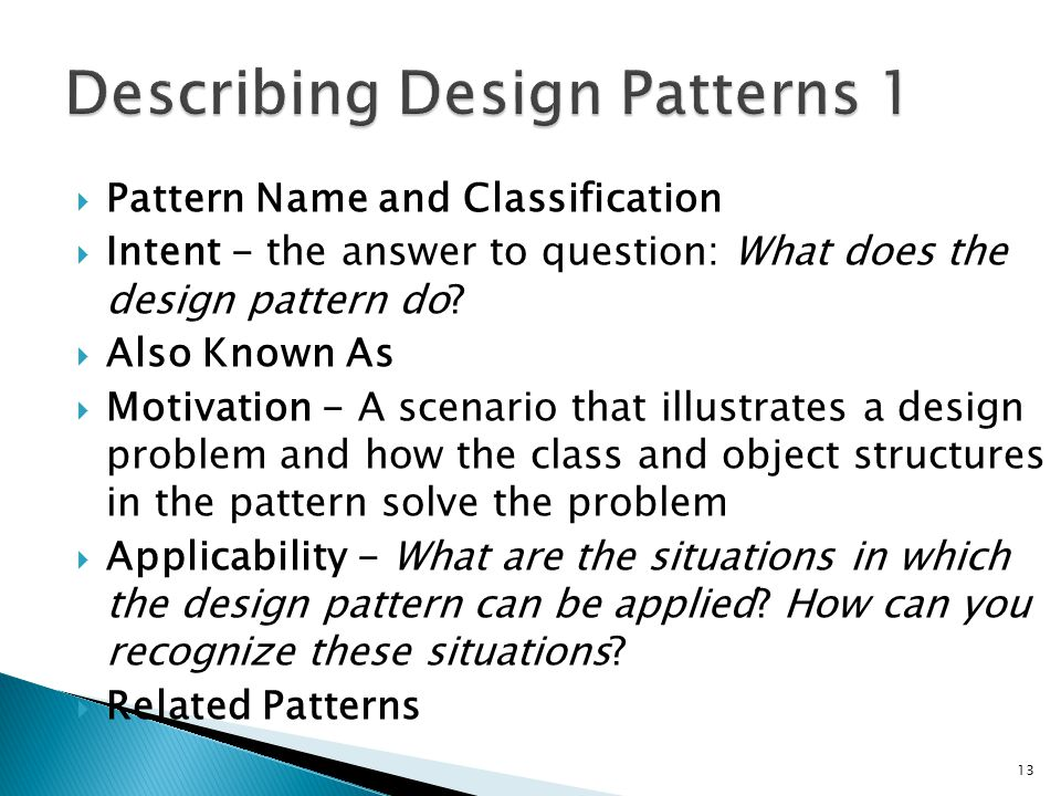 Pattern Name and Classification Intent - the answer to question: What does the design pattern do.