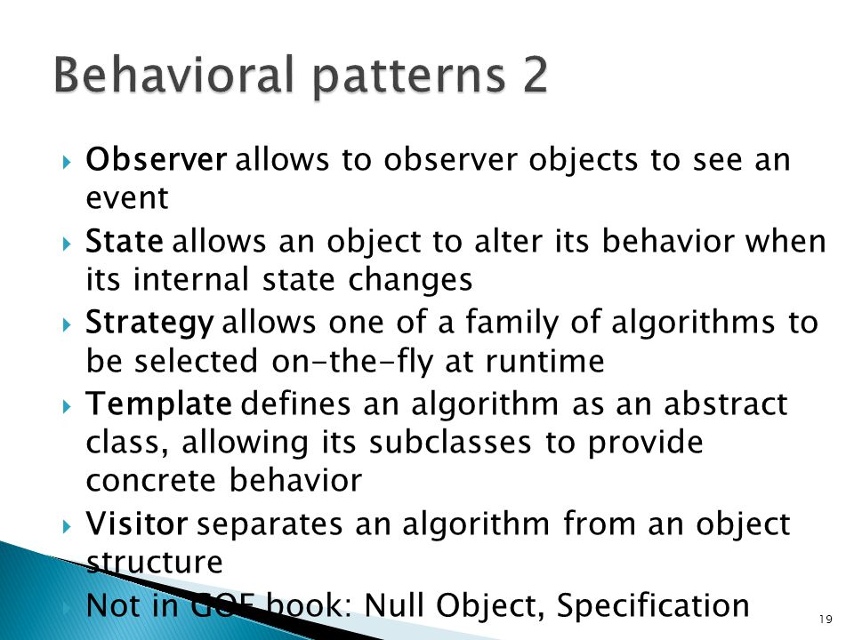 Observer allows to observer objects to see an event State allows an object to alter its behavior when its internal state changes Strategy allows one of a family of algorithms to be selected on-the-fly at runtime Template defines an algorithm as an abstract class, allowing its subclasses to provide concrete behavior Visitor separates an algorithm from an object structure Not in GOF book: Null Object, Specification 19