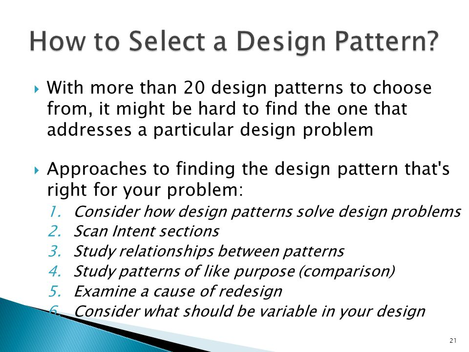 With more than 20 design patterns to choose from, it might be hard to find the one that addresses a particular design problem Approaches to finding the design pattern that s right for your problem: 1.Consider how design patterns solve design problems 2.Scan Intent sections 3.Study relationships between patterns 4.Study patterns of like purpose (comparison) 5.Examine a cause of redesign 6.Consider what should be variable in your design 21