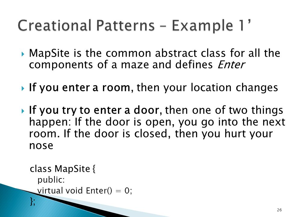 MapSite is the common abstract class for all the components of a maze and defines Enter If you enter a room, then your location changes If you try to enter a door, then one of two things happen: If the door is open, you go into the next room.
