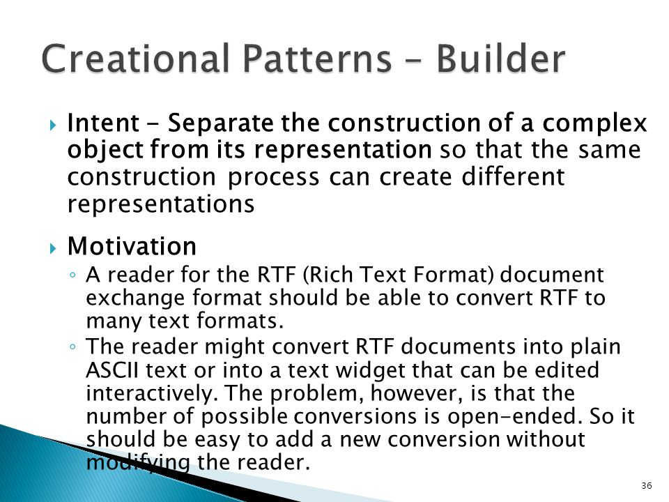 Intent - Separate the construction of a complex object from its representation so that the same construction process can create different representations Motivation A reader for the RTF (Rich Text Format) document exchange format should be able to convert RTF to many text formats.