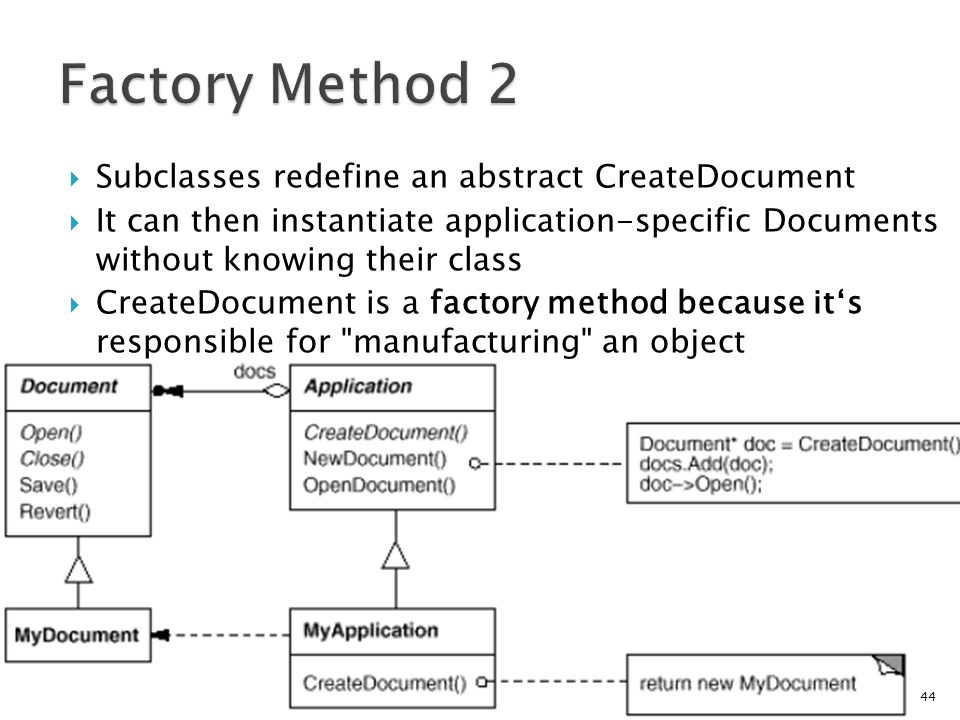 Subclasses redefine an abstract CreateDocument It can then instantiate application-specific Documents without knowing their class CreateDocument is a factory method because its responsible for manufacturing an object 44