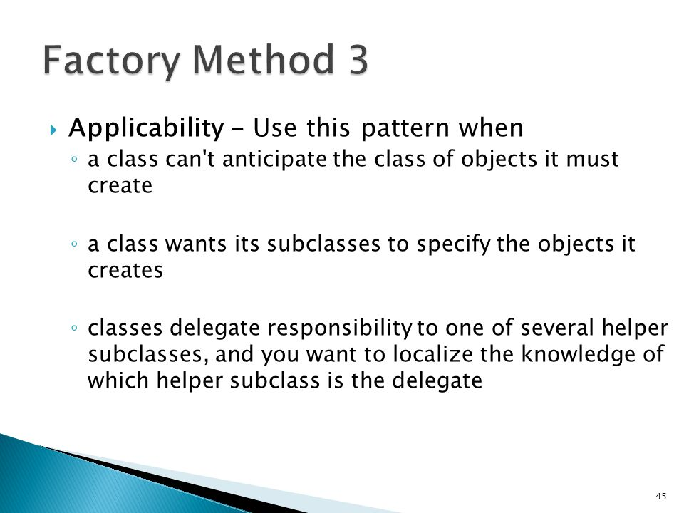 Applicability - Use this pattern when a class can t anticipate the class of objects it must create a class wants its subclasses to specify the objects it creates classes delegate responsibility to one of several helper subclasses, and you want to localize the knowledge of which helper subclass is the delegate 45