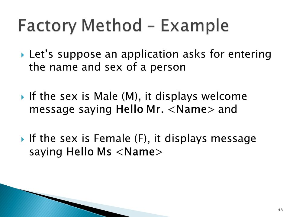 Lets suppose an application asks for entering the name and sex of a person If the sex is Male (M), it displays welcome message saying Hello Mr.