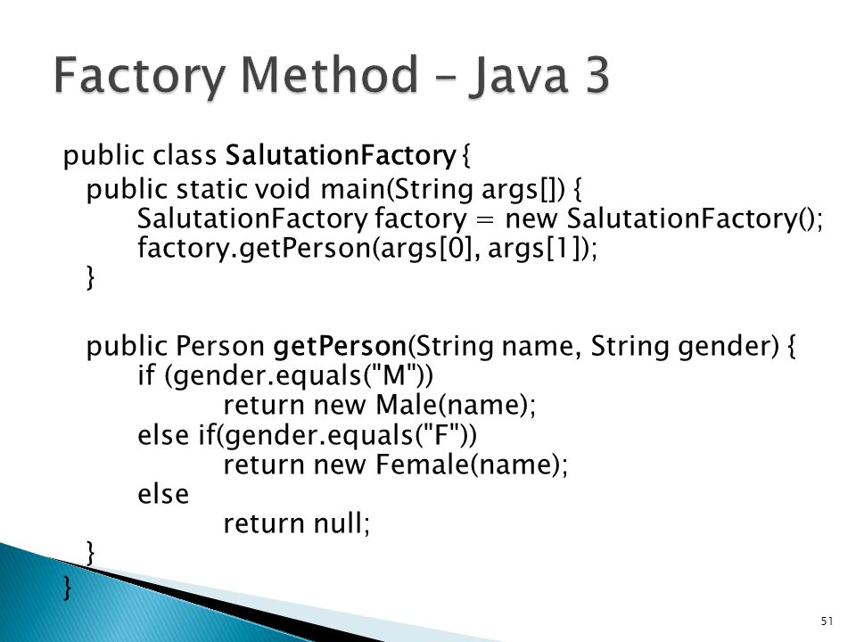public class SalutationFactory { public static void main(String args[]) { SalutationFactory factory = new SalutationFactory(); factory.getPerson(args[0], args[1]); } public Person getPerson(String name, String gender) { if (gender.equals( M )) return new Male(name); else if(gender.equals( F )) return new Female(name); else return null; } } 51
